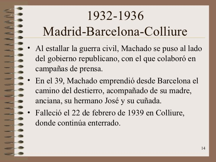 1932-1936 Madrid-Barcelona-Colliure <ul><li>Al estallar la guerra civil, Machado se puso al lado del gobierno republicano,...