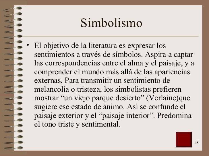 Simbolismo <ul><li>El objetivo de la literatura es expresar los sentimientos a través de símbolos. Aspira a captar las cor...