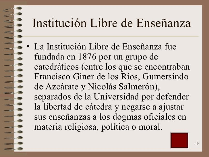 Institución Libre de Enseñanza <ul><li>La Institución Libre de Enseñanza fue fundada en 1876 por un grupo de catedráticos ...