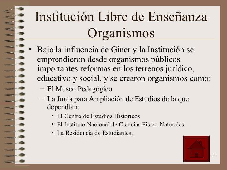 Institución Libre de Enseñanza Organismos <ul><li>Bajo la influencia de Giner y la Institución se emprendieron desde organ...