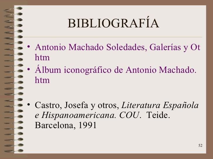 BIBLIOGRAFÍA <ul><li>Antonio Machado Soledades, Galerías y Otros Poemas. htm </li></ul><ul><li>Álbum iconográfico de Anton...
