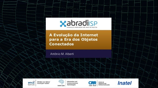 A Evolução da Internet para a Era dos Objetos Conectados Antônio M. Alberti