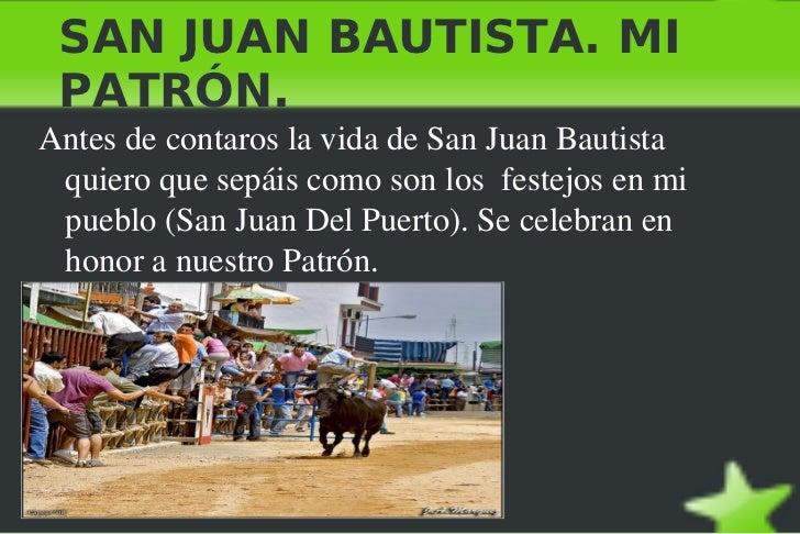 SAN JUAN BAUTISTA. MI PATRÓN. <ul><li>Antes de contaros la vida de San Juan Bautista  quiero que sepáis como son los  fest...