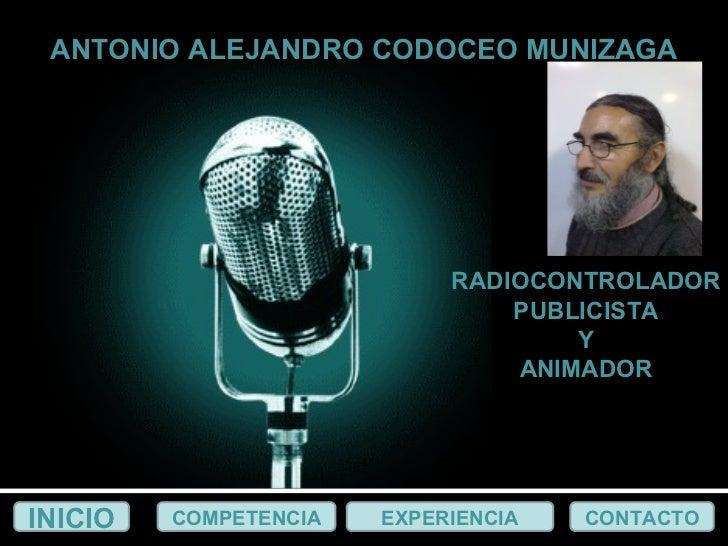 RADIOCONTROLADOR PUBLICISTA Y ANIMADOR INICIO COMPETENCIA EXPERIENCIA CONTACTO ANTONIO ALEJANDRO CODOCEO MUNIZAGA EXPERIEN...