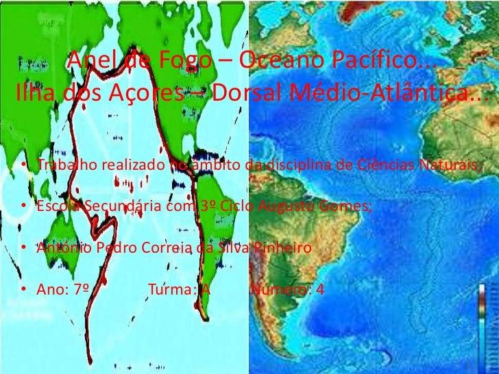 Anel de Fogo – Oceano Pacífico...Ilha dos Açores – Dorsal Médio-Atlântica...• Trabalho realizado no âmbito da disciplina d...
