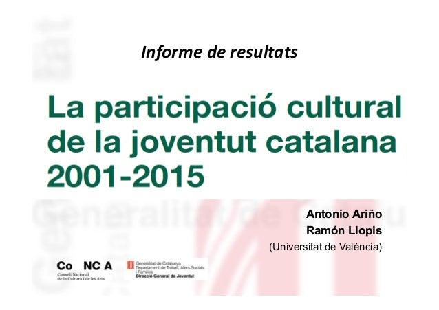 LA PARTICIPACIÓ CULTURAL DE LA JOVENTUT CATALANA 2001-2015 Antonio Ariño Ramón Llopis (Universitat de València) Informe de...