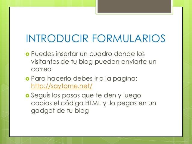 INTRODUCIR FORMULARIOS  Puedes  insertar un cuadro donde los visitantes de tu blog pueden enviarte un correo  Para hacer...