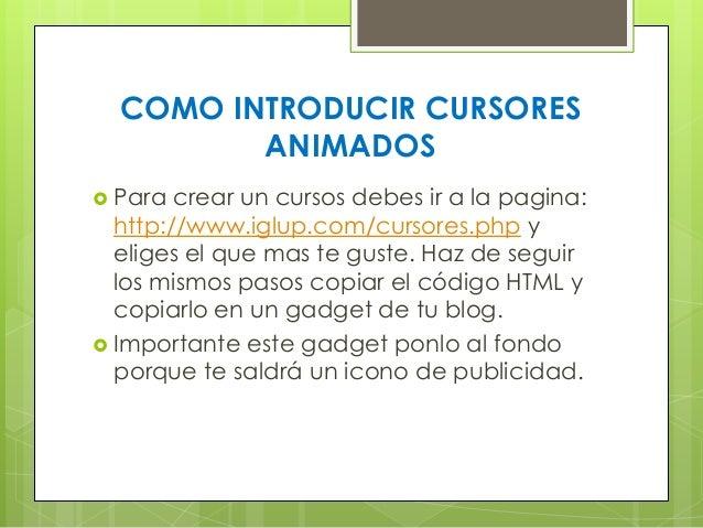 COMO INTRODUCIR CURSORES ANIMADOS  Para  crear un cursos debes ir a la pagina: http://www.iglup.com/cursores.php y eliges...