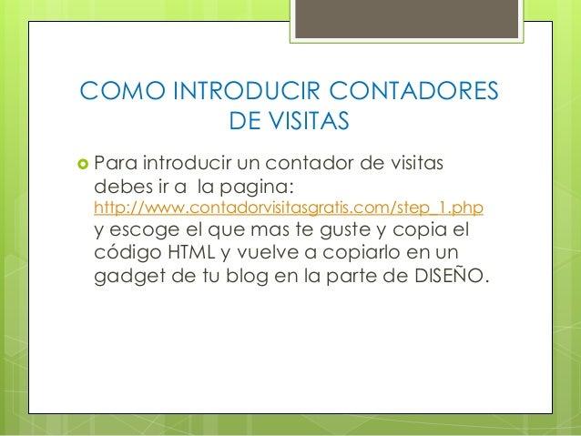 COMO INTRODUCIR CONTADORES DE VISITAS  Para  introducir un contador de visitas debes ir a la pagina:  http://www.contador...