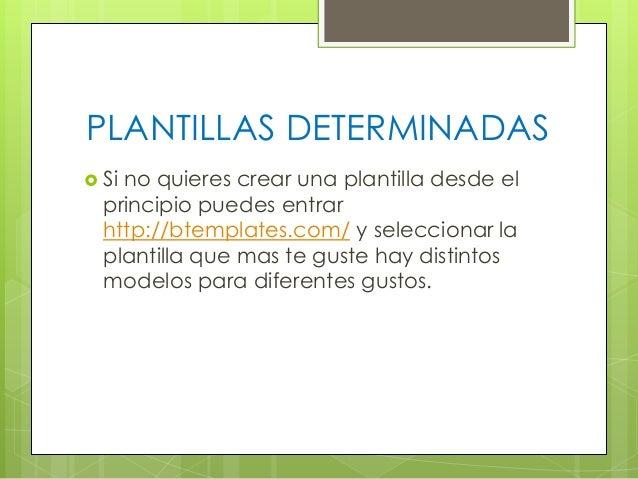 PLANTILLAS DETERMINADAS  Si  no quieres crear una plantilla desde el principio puedes entrar http://btemplates.com/ y sel...