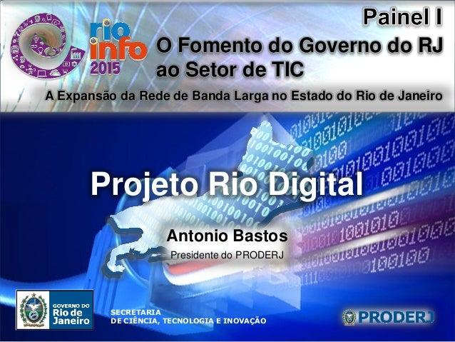 Projeto Rio Digital O Fomento do Governo do RJ ao Setor de TIC SECRETARIA DE CIÊNCIA, TECNOLOGIA E INOVAÇÃO Projeto Rio Di...