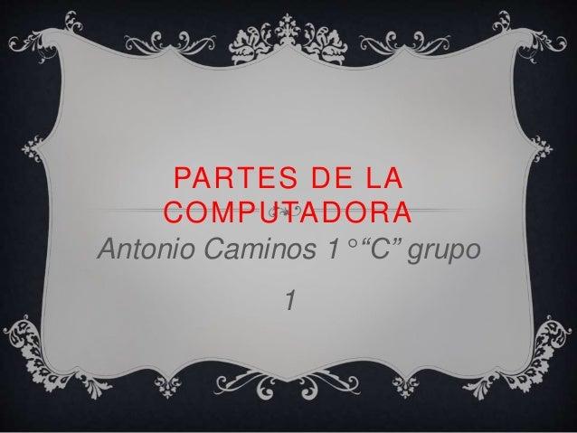 """PARTES DE LA  COMPUTADORA  Antonio Caminos 1° """"C"""" grupo  1"""