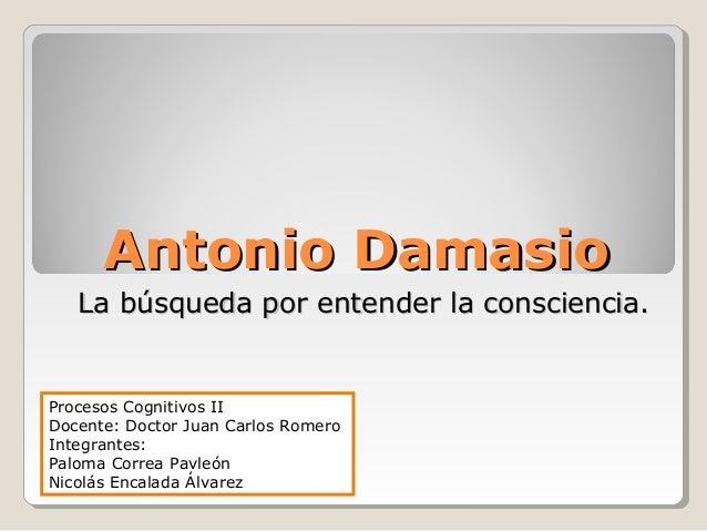 Antonio Damasio   La búsqueda por entender la consciencia.Procesos Cognitivos IIDocente: Doctor Juan Carlos RomeroIntegran...