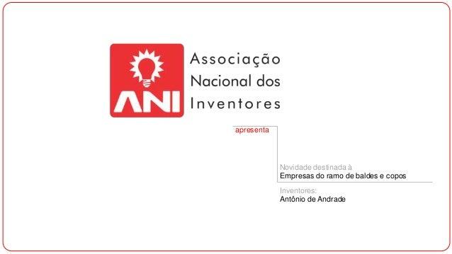 apresenta Novidade destinada à Empresas do ramo de baldes e copos Inventores: Antônio de Andrade