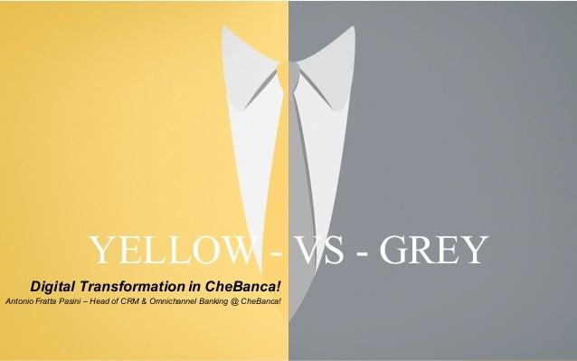 March 16, 2015 YELLOW   VS   GREY Digital Transformation In CheBanca!