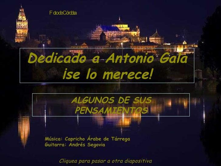 Dedicado a Antonio Gala ¡se lo merece! ALGUNOS DE SUS PENSAMIENTOS Música: Capricho Árabe de Tárrega Guitarra: Andrés Sego...