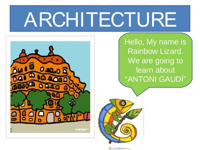 """ARCHITECTURE Hello, My name is Rainbow Lizard. We are going to learn about """"ANTONI GAUDÍ"""""""