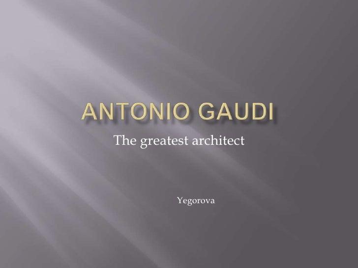 Antonio gaudi<br />The greatest architect<br />Yegorova<br />