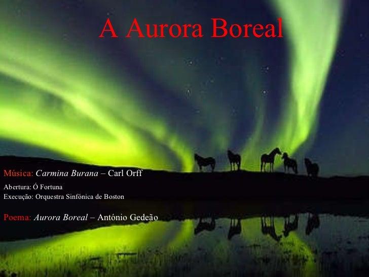 A  Aurora Boreal Música:  Carmina Burana  – Carl Orff   Abertura: Ó Fortuna Execução: Orquestra Sinfónica de Boston Poema:...