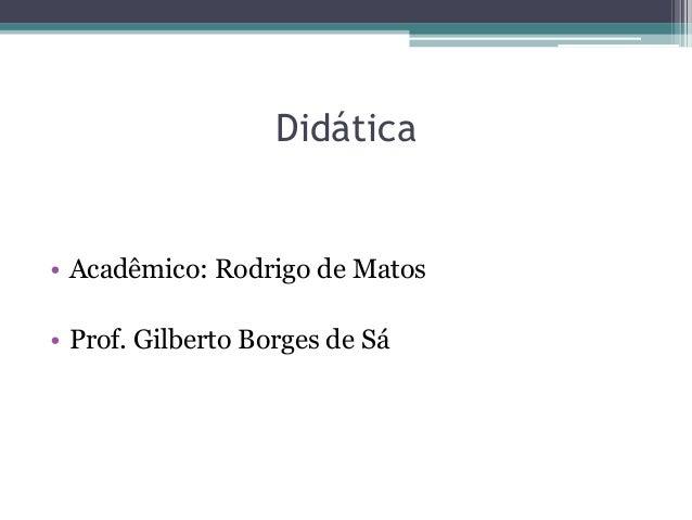Didática• Acadêmico: Rodrigo de Matos• Prof. Gilberto Borges de Sá