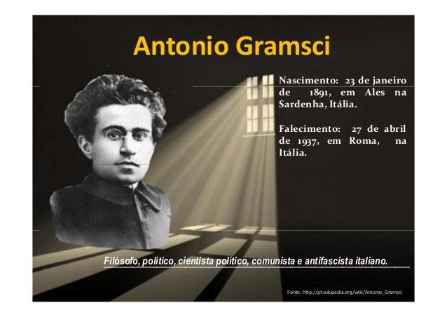 Antonio Gramsci Nascimento: 23 de janeiro de 1891, em Ales na Sardenha, Itália. Falecimento: 27 de abril de 1937, em Roma,...