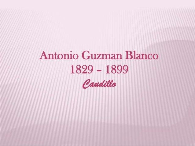 Antonio Guzman Blanco 1829 – 1899 Caudillo