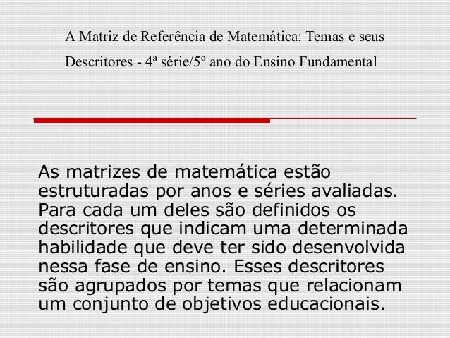 A Matriz de Referência de Matemática: Temas e seus Descritores - 4ª série/5º ano do Ensino Fundamental  As matrizes de mat...