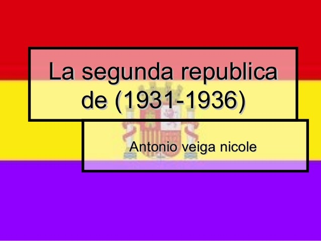 La segunda republicaLa segunda republicade (1931-1936)de (1931-1936)Antonio veiga nicoleAntonio veiga nicole