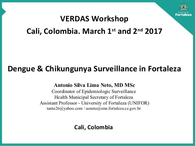 VERDAS Workshop Cali, Colombia. March 1st and 2nd 2017 Dengue & Chikungunya Surveillance in Fortaleza Antonio Silva Lima N...