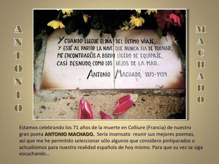 Estamos celebrando los 71 años de la muerte en Colliure (Francia) de nuestro  gran poeta  ANTONIO MACHADO.  Sería insensat...
