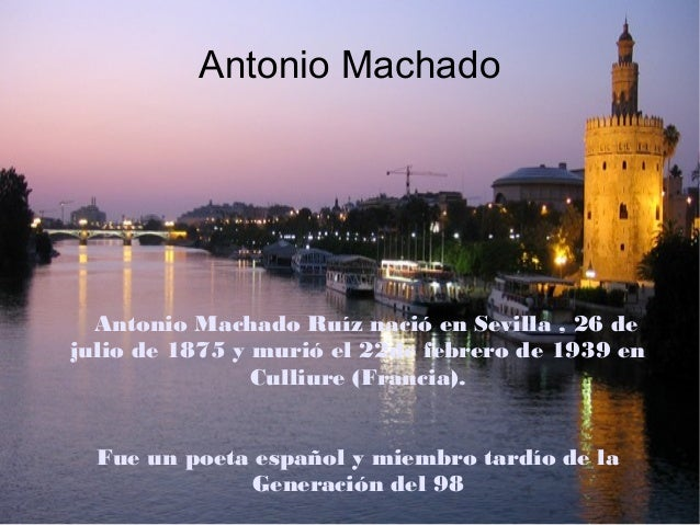Antonio Machado  Antonio Machado Ruíz nació en Sevilla , 26 de julio de 1875 y murió el 22de febrero de 1939 en Culliure (...
