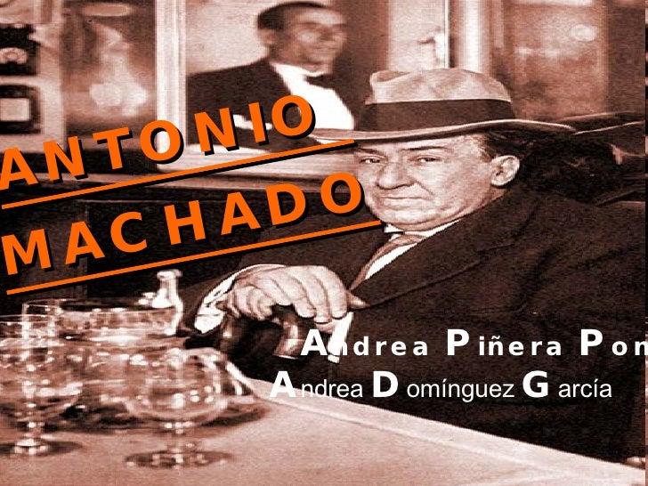 <ul><li>ANTONIO MACHADO </li></ul><ul><li>Piñera Pons, </li></ul>ANTONIO  MACHADO A ndrea  D omínguez  G arcía A ndrea  P ...