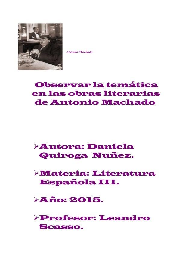 Antonio Machado Observar la temática en las obras literarias de Antonio Machado Autora: Daniela Quiroga Nuñez. Materia: ...