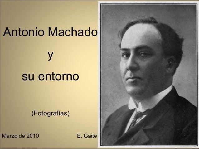 Antonio Machado                y      su entorno          (Fotografías)Marzo de 2010             E. Gaite