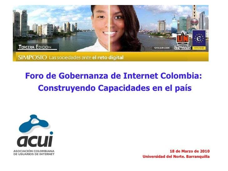 Foro de Gobernanza de Internet Colombia:  Construyendo Capacidades en el país 18 de Marzo de 2010 Universidad del Norte. B...