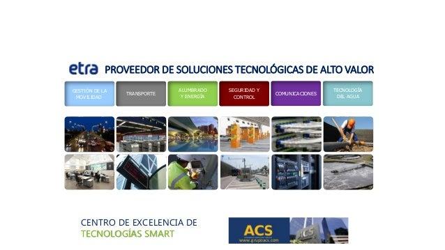 CENTRO DE EXCELENCIA DE TECNOLOGÍAS SMART www.grupoacs.com GESTIÓN DE LA MOVILIDAD TRANSPORTE ALUMBRADO Y ENERGÍA SEGURIDA...