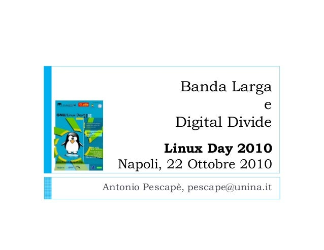 Banda Larga e Digital Divide Linux Day 2010 Napoli, 22 Ottobre 2010 Antonio Pescapè, pescape@unina.it