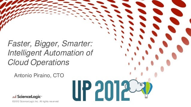 Faster, Bigger, Smarter:Intelligent Automation ofCloud Operations  Antonio Piraino, CTO ©2012 ScienceLogic Inc. All rights...