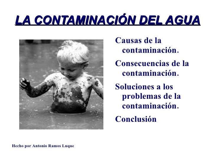 LA CONTAMINACIÓN DEL AGUA <ul><li>Causas de la contaminación. </li></ul><ul><li>Consecuencias de la contaminación. </li></...