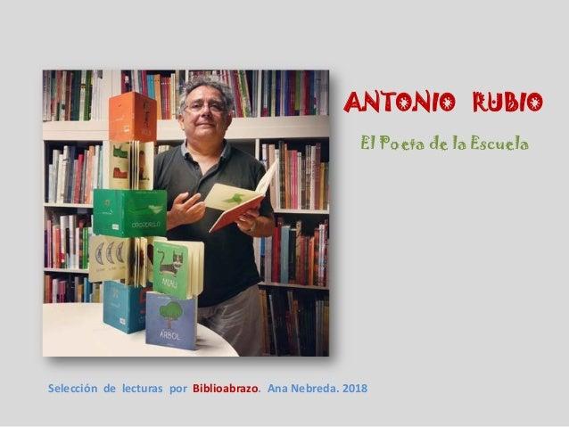 ANTONIO RUBIO El Poeta de la Escuela Selecci�n de lecturas por Biblioabrazo. Ana Nebreda. 2018