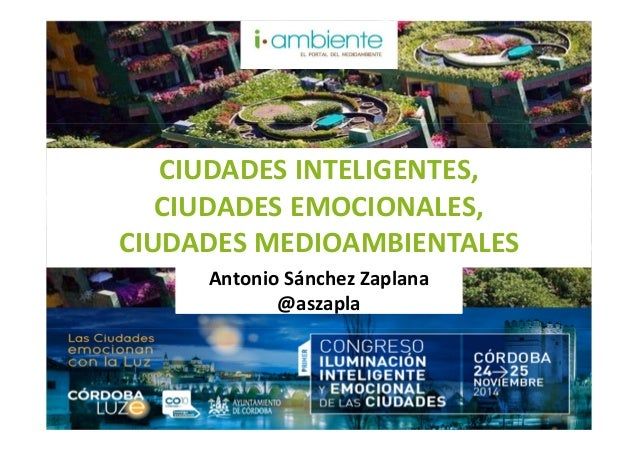 CIUDADES INTELIGENTES,  CIUDADES EMOCIONALES,  CIUDADES MEDIOAMBIENTALES  Antonio Sánchez Zaplana  @aszapla