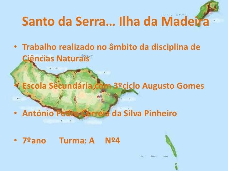 Santo da Serra… Ilha da Madeira• Trabalho realizado no âmbito da disciplina de  Ciências Naturais• Escola Secundária com 3...