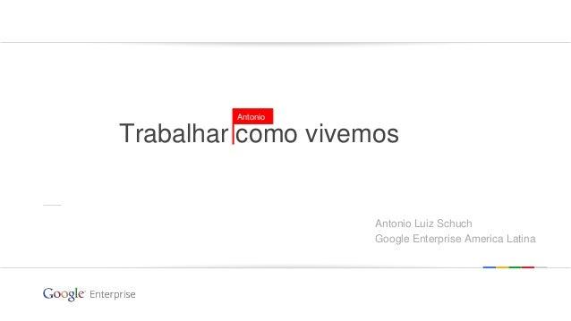 Google confidential | Do not distribute Trabalhar como vivemos Antonio Antonio Luiz Schuch Google Enterprise America Latina
