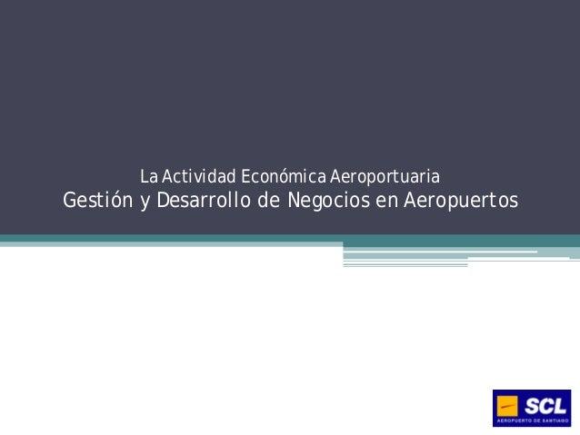 La Actividad Económica AeroportuariaGestión y Desarrollo de Negocios en Aeropuertos