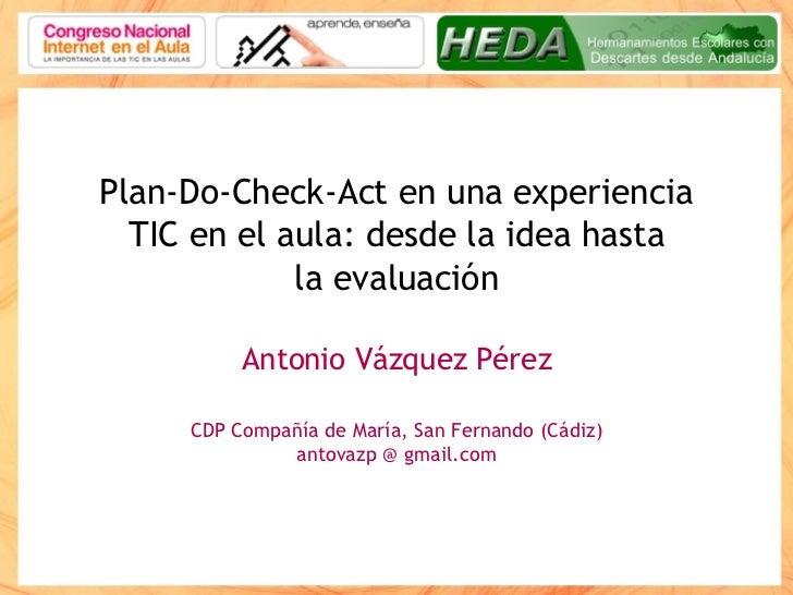 Plan-Do-Check-Act en una experiencia TIC en el aula: desde la idea hasta la evaluación Antonio Vázquez Pérez CDP Compañía ...