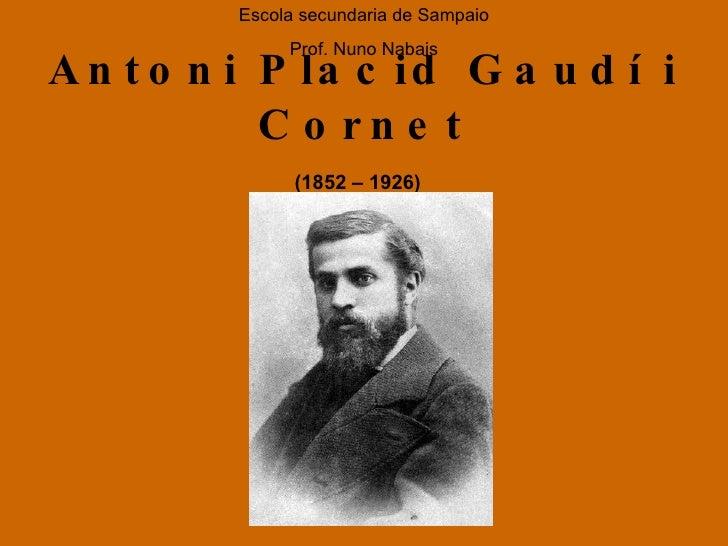Antoni Placid Gaudí i Cornet (1852 – 1926)   Escola secundaria de Sampaio Prof. Nuno Nabais