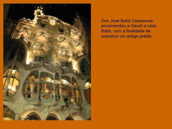 Don José Batló Casanovas encomendou a Gaudí a casa Batló, com a finalidade de substituir um antigo prédio.