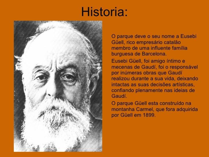 Historia: O parque deve o seu nome a Eusebi Güell, rico empresário catalão membro de uma influente família burguesa de Bar...