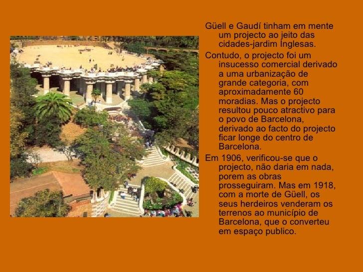 <ul><li>Güell e Gaudí tinham em mente um projecto ao jeito das cidades-jardim Inglesas.  </li></ul><ul><li>Contudo, o proj...