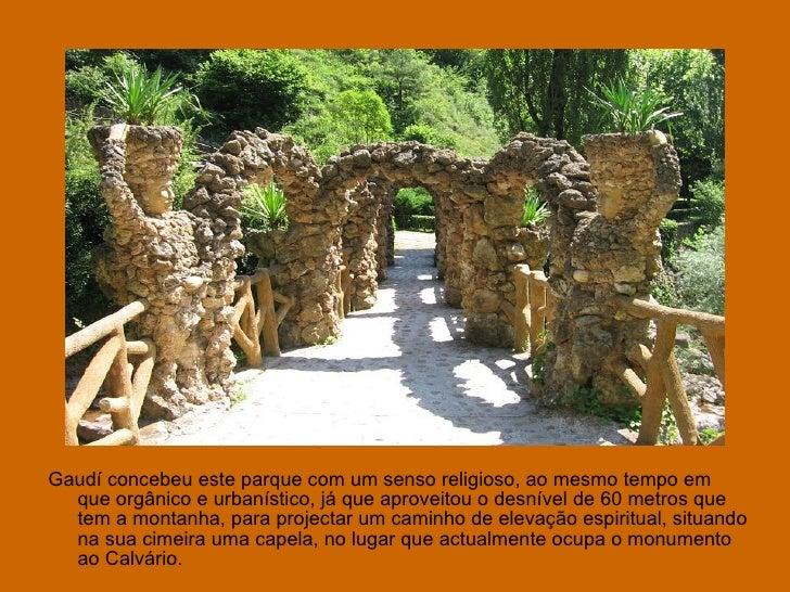<ul><li>Gaudí concebeu este parque com um senso religioso, ao mesmo tempo em que orgânico e urbanístico, já que aproveitou...